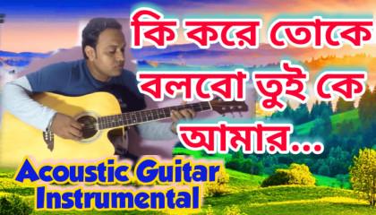 Ki Kore Toke Bolbo Tui Ke Amaar | RangBaaz | Acoustic Guitar Instrumental