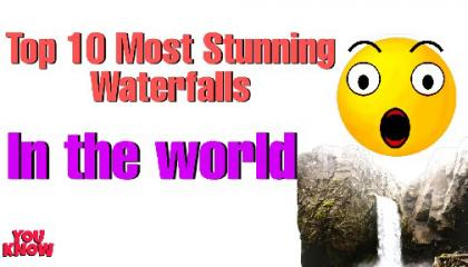 Top 10 Most Stunning Waterfalls in the world/You Know