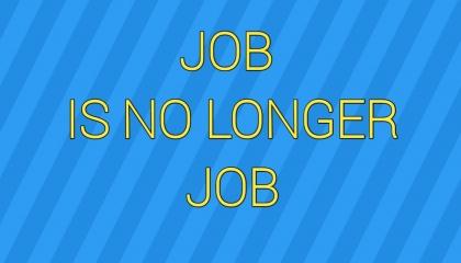 JOB IS NO LONGER JOB