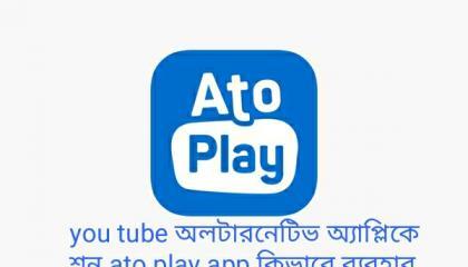 you tube অলটারনেটিভ অ্যাপ্লিকেশন ato play app কিভাবে ব্যবহার করতে হয় দেখেনিন