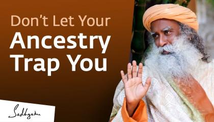Don't Let Your Ancestry Trap You - Sadhguru