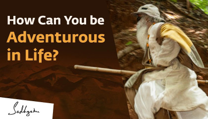 How can you be adventurous in life? 🙏 With Sadhguru in Challenging Times