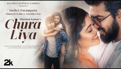 Chura Liya(Video)SACHET-PARAMPARA,Himanah,Anushka,Irshad,Ashish,Bhushan Kumar
