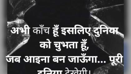 abhi kanch hoon isiliye duniya ko chubh raha hoon ,attitude status