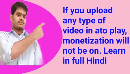 Ifyouuploadanytypeofvideoinatoplay,monetizationwillnotbeon